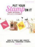 Put Your Stamp On It: How To Carve And Create Beautiful Stam